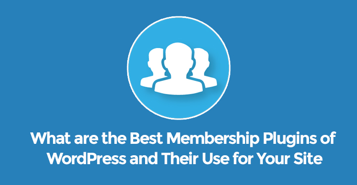 What are the Best Membership Plugins of WordPress and Their Use for Your Site
