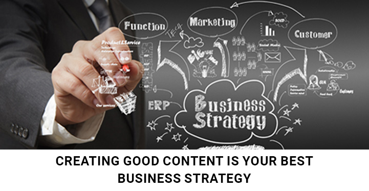 Creating Good Content Is Your Best Business Strategy For Blogging
